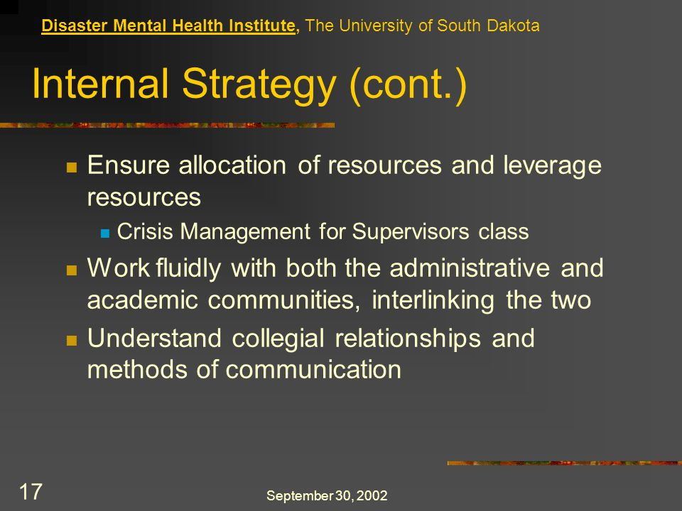 September 30, 2002 17 Internal Strategy (cont.) Ensure allocation of resources and leverage resources Crisis Management for Supervisors class Work fluidly with both the administrative and academic communities, interlinking the two Understand collegial relationships and methods of communication Disaster Mental Health Institute, The University of South Dakota