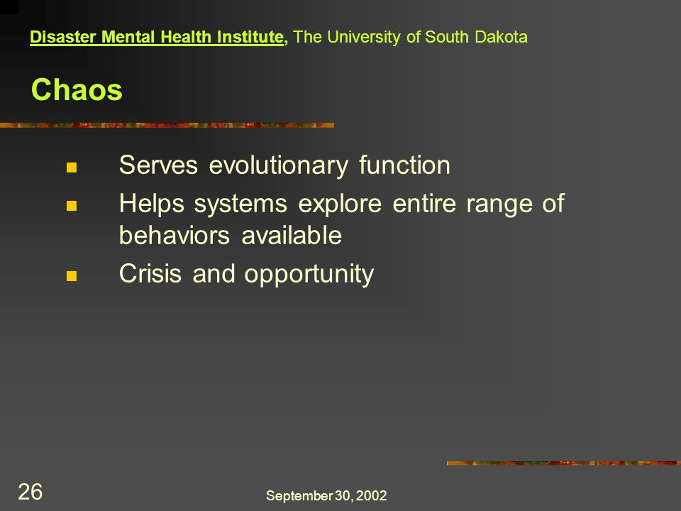 September 30, 2002 26 Chaos Serves evolutionary function Helps systems explore entire range of behaviors available Crisis and opportunity Disaster Mental Health Institute, The University of South Dakota