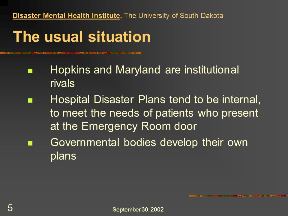 September 30, 2002 5 The usual situation Hopkins and Maryland are institutional rivals Hospital Disaster Plans tend to be internal, to meet the needs of patients who present at the Emergency Room door Governmental bodies develop their own plans Disaster Mental Health Institute, The University of South Dakota