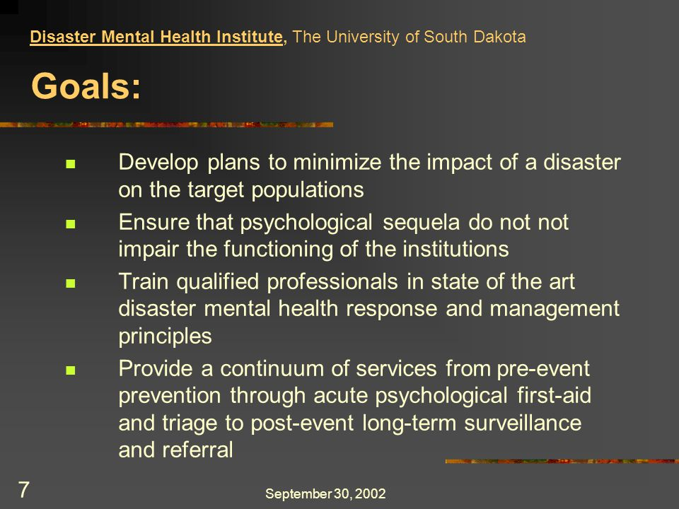 September 30, 2002 7 Goals: Develop plans to minimize the impact of a disaster on the target populations Ensure that psychological sequela do not not impair the functioning of the institutions Train qualified professionals in state of the art disaster mental health response and management principles Provide a continuum of services from pre-event prevention through acute psychological first-aid and triage to post-event long-term surveillance and referral Disaster Mental Health Institute, The University of South Dakota