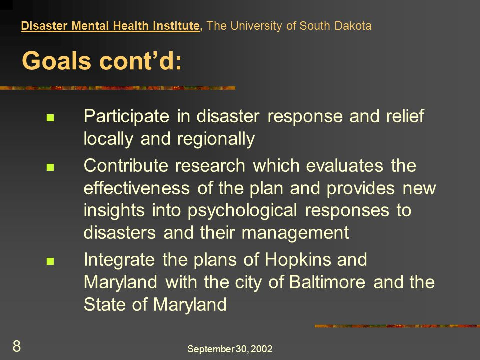 September 30, 2002 9 Integration: Leadership has accepted Baltimore City mental health disaster training and have become volunteers Joint planning with the State of Maryland Department of Health and Mental Health is in process Projected appointments to MEMA ESF-8 with the creation of a subcommittee on mental health Disaster Mental Health Institute, The University of South Dakota