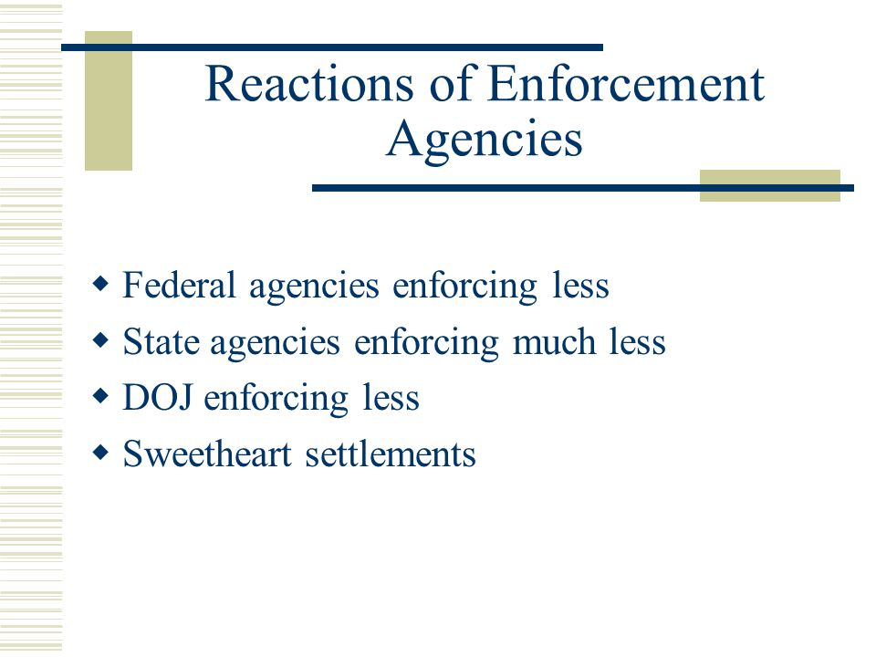 Reactions of Enforcement Agencies  Federal agencies enforcing less  State agencies enforcing much less  DOJ enforcing less  Sweetheart settlements