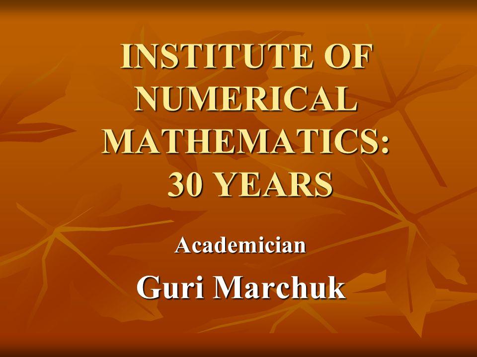 INSTITUTE OF NUMERICAL MATHEMATICS: 30 YEARS Academician Guri Marchuk