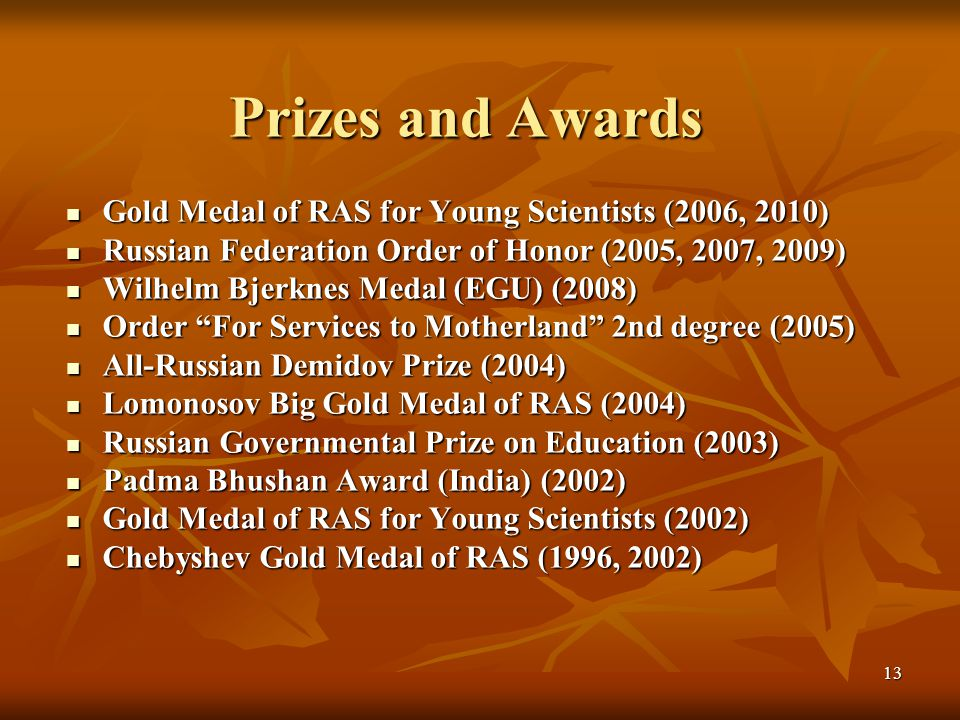 13 Prizes and Awards Gold Medal of RAS for Young Scientists (2006, 2010) Gold Medal of RAS for Young Scientists (2006, 2010) Russian Federation Order of Honor (2005, 2007, 2009) Russian Federation Order of Honor (2005, 2007, 2009) Wilhelm Bjerknes Medal (EGU) (2008) Wilhelm Bjerknes Medal (EGU) (2008) Order For Services to Motherland 2nd degree (2005) Order For Services to Motherland 2nd degree (2005) All-Russian Demidov Prize (2004) All-Russian Demidov Prize (2004) Lomonosov Big Gold Medal of RAS (2004) Lomonosov Big Gold Medal of RAS (2004) Russian Governmental Prize on Education (2003) Russian Governmental Prize on Education (2003) Padma Bhushan Award (India) (2002) Padma Bhushan Award (India) (2002) Gold Medal of RAS for Young Scientists (2002) Gold Medal of RAS for Young Scientists (2002) Chebyshev Gold Medal of RAS (1996, 2002) Chebyshev Gold Medal of RAS (1996, 2002)