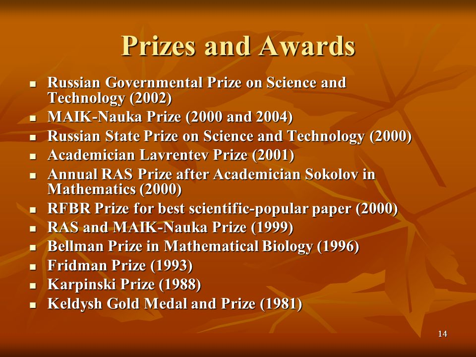 14 Prizes and Awards Russian Governmental Prize on Science and Technology (2002) Russian Governmental Prize on Science and Technology (2002) MAIK-Nauka Prize (2000 and 2004) MAIK-Nauka Prize (2000 and 2004) Russian State Prize on Science and Technology (2000) Russian State Prize on Science and Technology (2000) Academician Lavrentev Prize (2001) Academician Lavrentev Prize (2001) Annual RAS Prize after Academician Sokolov in Mathematics (2000) Annual RAS Prize after Academician Sokolov in Mathematics (2000) RFBR Prize for best scientific-popular paper (2000) RFBR Prize for best scientific-popular paper (2000) RAS and MAIK-Nauka Prize (1999) RAS and MAIK-Nauka Prize (1999) Bellman Prize in Mathematical Biology (1996) Bellman Prize in Mathematical Biology (1996) Fridman Prize (1993) Fridman Prize (1993) Karpinski Prize (1988) Karpinski Prize (1988) Keldysh Gold Medal and Prize (1981) Keldysh Gold Medal and Prize (1981)