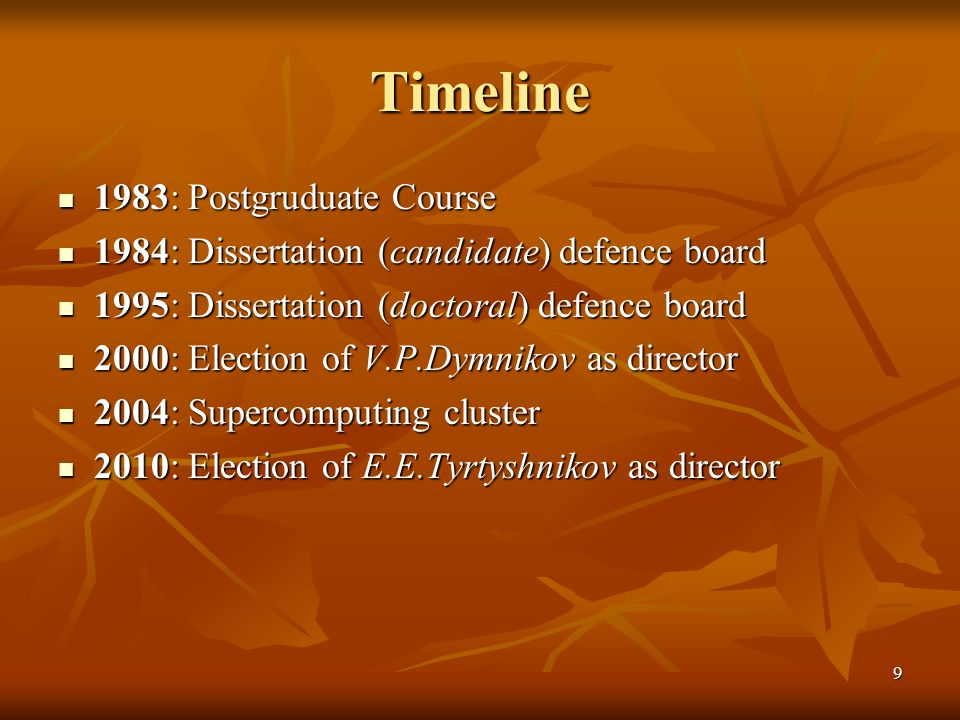 9 Timeline 1983: Postgruduate Course 1983: Postgruduate Course 1984: Dissertation (candidate) defence board 1984: Dissertation (candidate) defence board 1995: Dissertation (doctoral) defence board 1995: Dissertation (doctoral) defence board 2000: Election of V.P.Dymnikov as director 2000: Election of V.P.Dymnikov as director 2004: Supercomputing cluster 2004: Supercomputing cluster 2010: Election of E.E.Tyrtyshnikov as director 2010: Election of E.E.Tyrtyshnikov as director