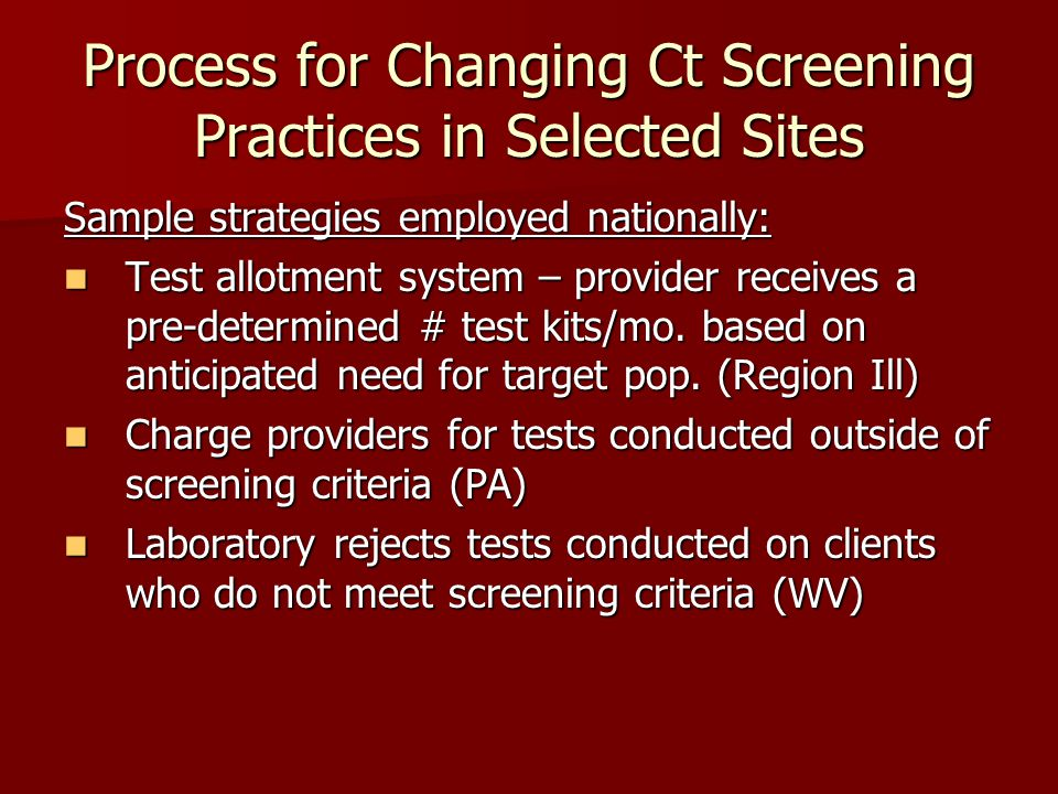 Process for Changing Ct Screening Practices in Selected Sites Sample strategies employed nationally: Test allotment system – provider receives a pre-determined # test kits/mo.
