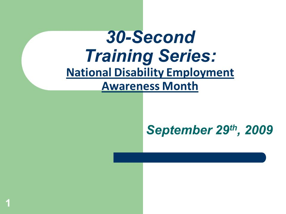 1 30-Second Training Series: National Disability Employment Awareness Month September 29 th, 2009
