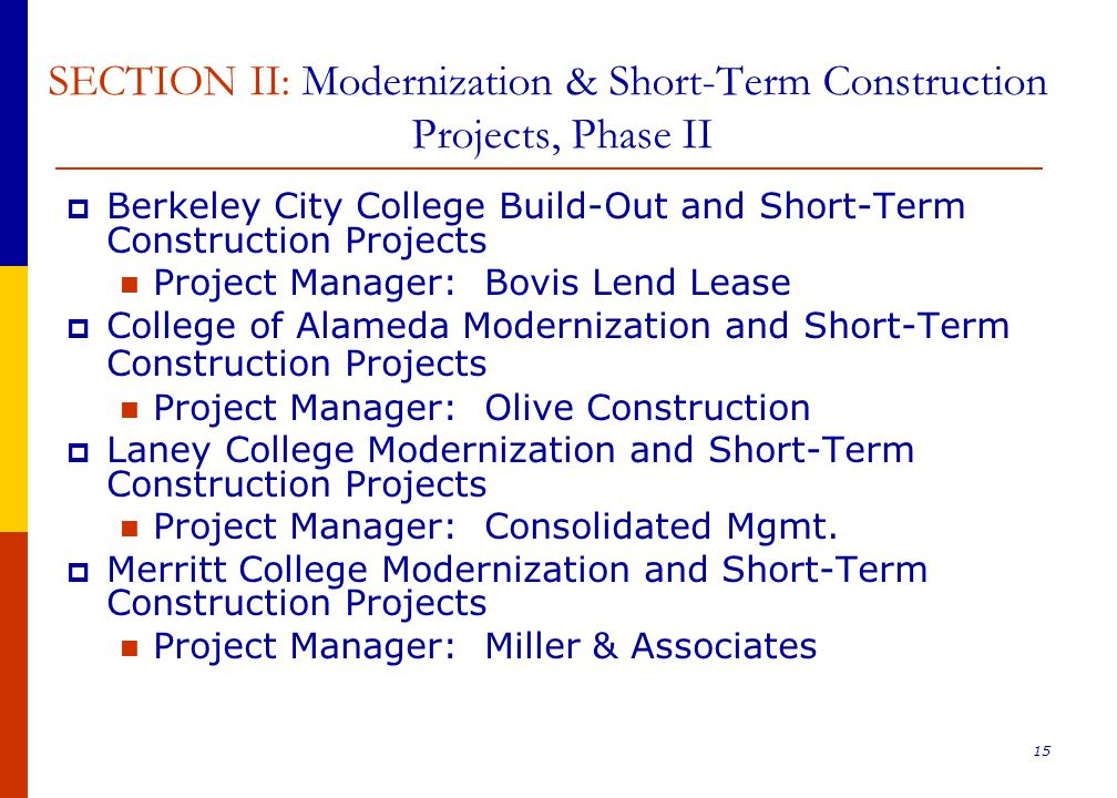 15 SECTION II: Modernization & Short-Term Construction Projects, Phase II  Berkeley City College Build-Out and Short-Term Construction Projects Project Manager: Bovis Lend Lease  College of Alameda Modernization and Short-Term Construction Projects Project Manager: Olive Construction  Laney College Modernization and Short-Term Construction Projects Project Manager: Consolidated Mgmt.