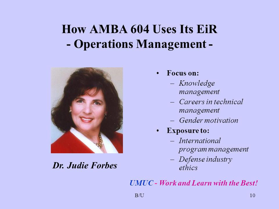 B/U10 How AMBA 604 Uses Its EiR - Operations Management - Focus on: –Knowledge management –Careers in technical management –Gender motivation Exposure to: –International program management –Defense industry ethics Dr.