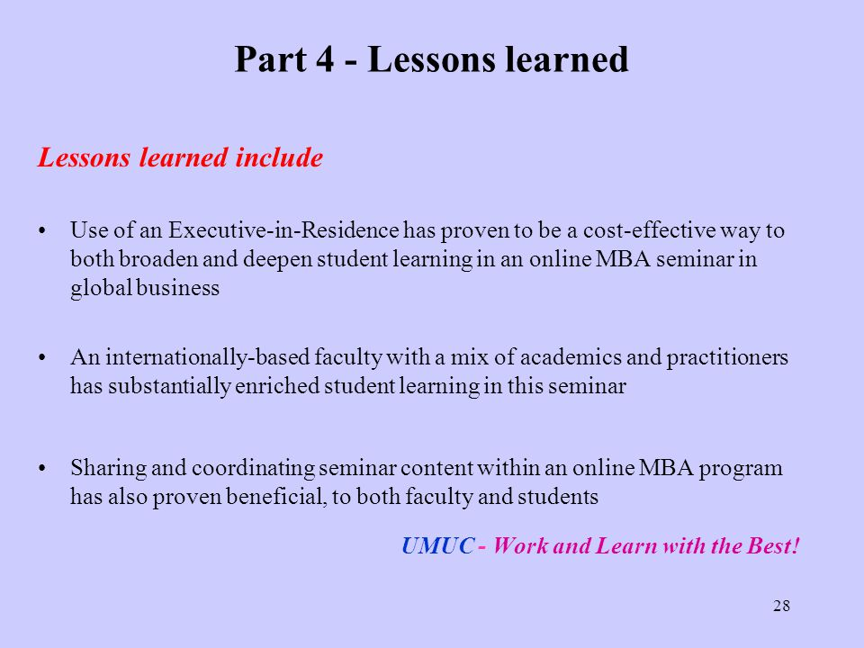 28 Part 4 - Lessons learned Lessons learned include Use of an Executive-in-Residence has proven to be a cost-effective way to both broaden and deepen student learning in an online MBA seminar in global business An internationally-based faculty with a mix of academics and practitioners has substantially enriched student learning in this seminar Sharing and coordinating seminar content within an online MBA program has also proven beneficial, to both faculty and students UMUC - Work and Learn with the Best!