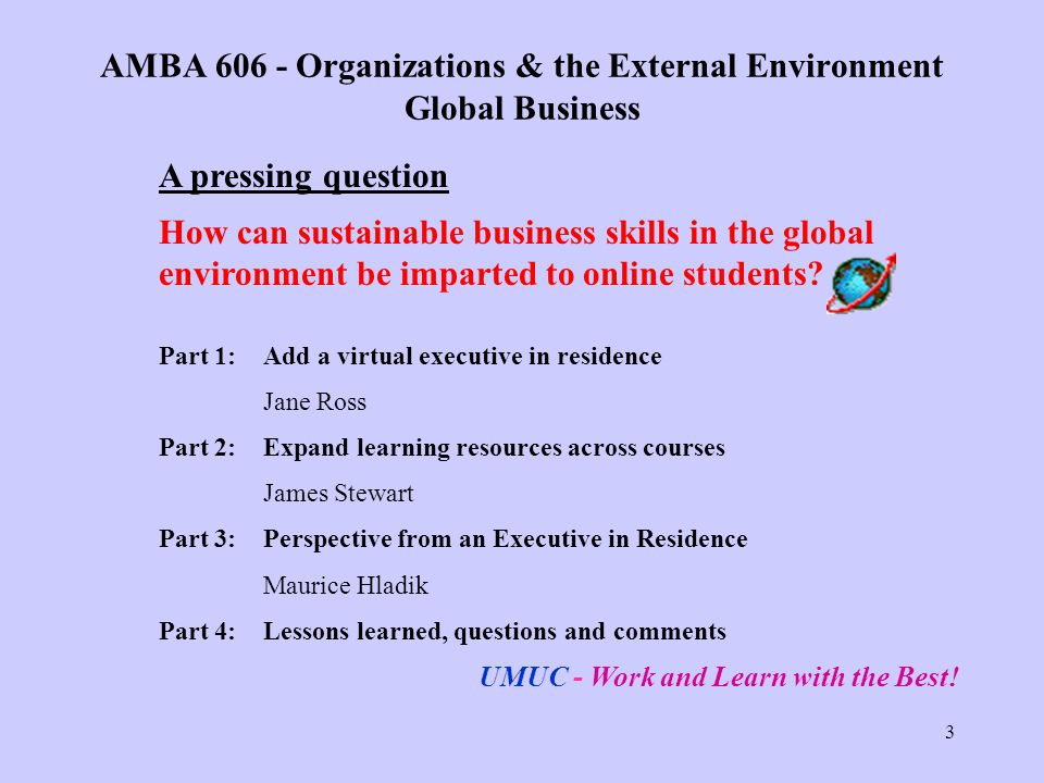 3 AMBA Organizations & the External Environment Global Business A pressing question How can sustainable business skills in the global environment be imparted to online students.