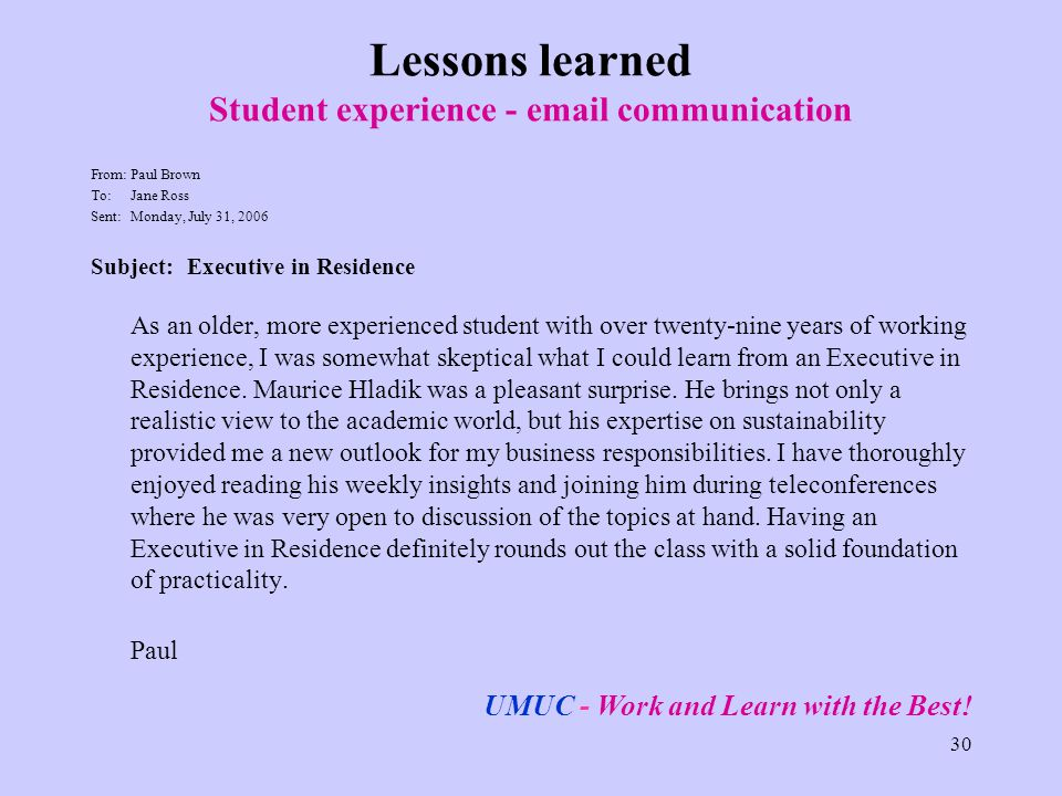 30 Lessons learned Student experience -  communication From: Paul Brown To: Jane Ross Sent:Monday, July 31, 2006 Subject: Executive in Residence As an older, more experienced student with over twenty-nine years of working experience, I was somewhat skeptical what I could learn from an Executive in Residence.