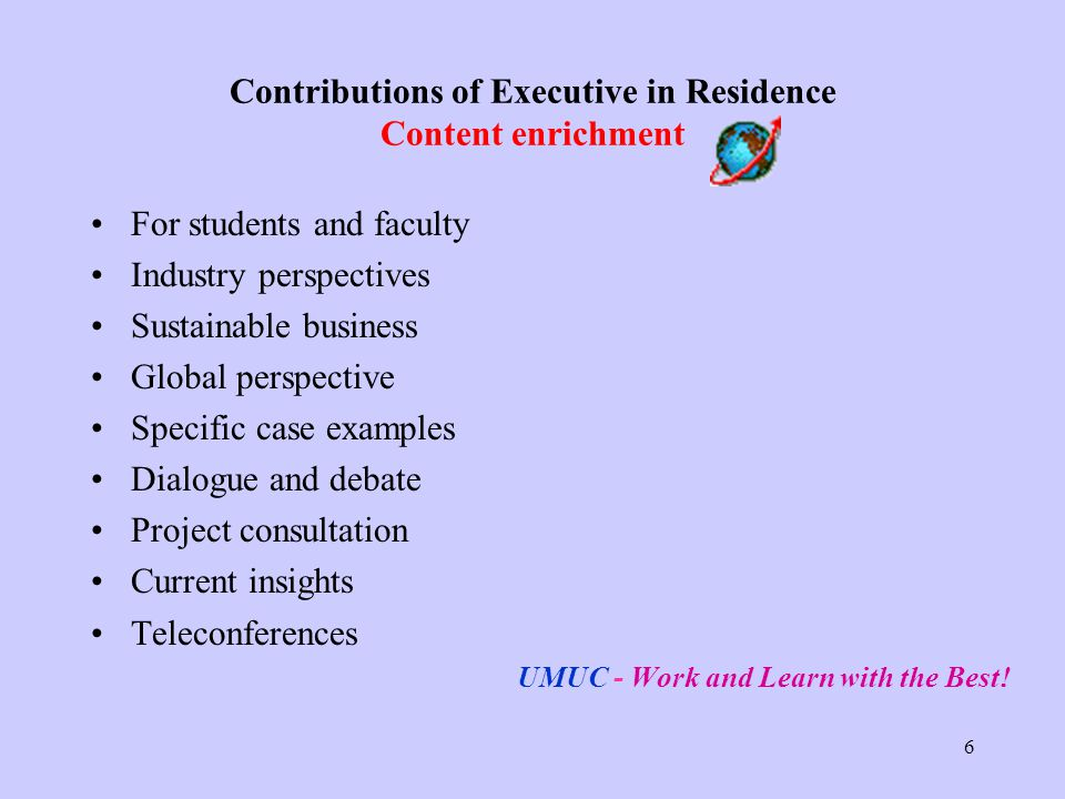 6 Contributions of Executive in Residence Content enrichment For students and faculty Industry perspectives Sustainable business Global perspective Specific case examples Dialogue and debate Project consultation Current insights Teleconferences UMUC - Work and Learn with the Best!