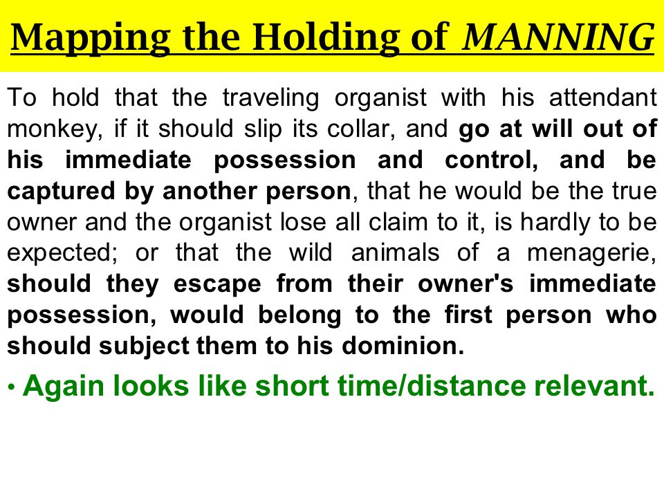 Mapping the Holding of MANNING To hold that the traveling organist with his attendant monkey, if it should slip its collar, and go at will out of his immediate possession and control, and be captured by another person, that he would be the true owner and the organist lose all claim to it, is hardly to be expected; or that the wild animals of a menagerie, should they escape from their owner s immediate possession, would belong to the first person who should subject them to his dominion.