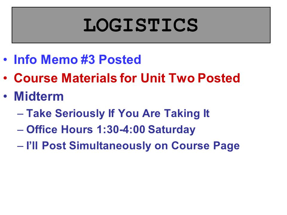 LOGISTICS Info Memo #3 Posted Course Materials for Unit Two Posted Midterm –Take Seriously If You Are Taking It –Office Hours 1:30-4:00 Saturday –I'll Post Simultaneously on Course Page