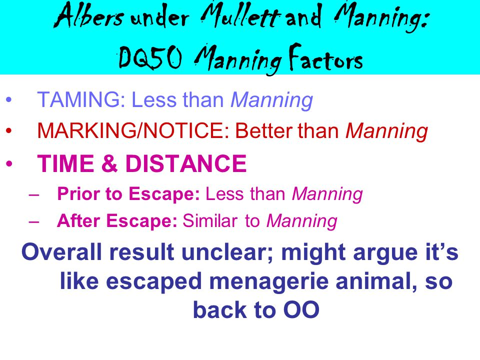 Albers under Mullett and Manning: DQ50 Manning Factors TAMING: Less than Manning MARKING/NOTICE: Better than Manning TIME & DISTANCE –Prior to Escape: Less than Manning –After Escape: Similar to Manning Overall result unclear; might argue it's like escaped menagerie animal, so back to OO