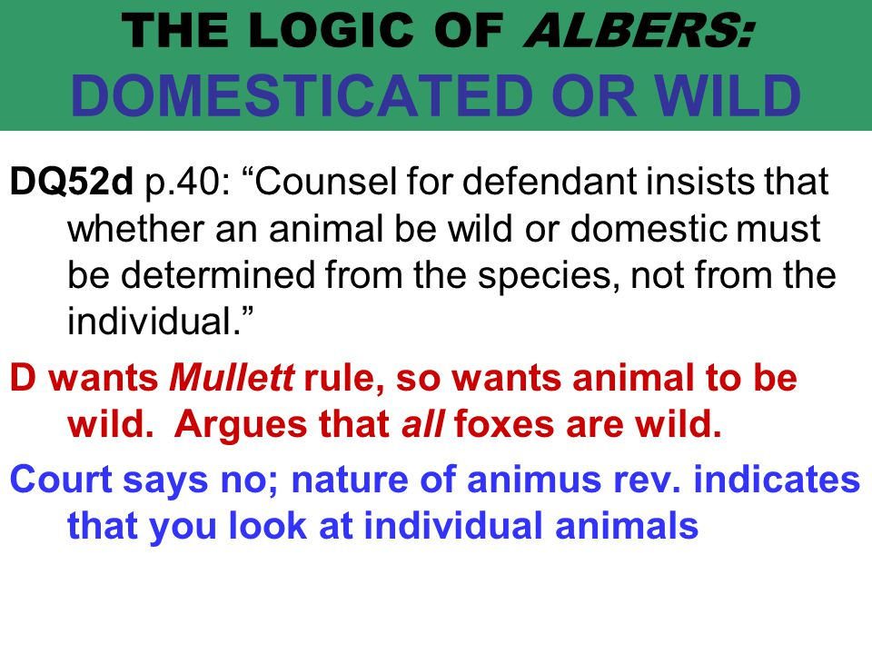 THE LOGIC OF ALBERS: DOMESTICATED OR WILD DQ52d p.40: Counsel for defendant insists that whether an animal be wild or domestic must be determined from the species, not from the individual. D wants Mullett rule, so wants animal to be wild.