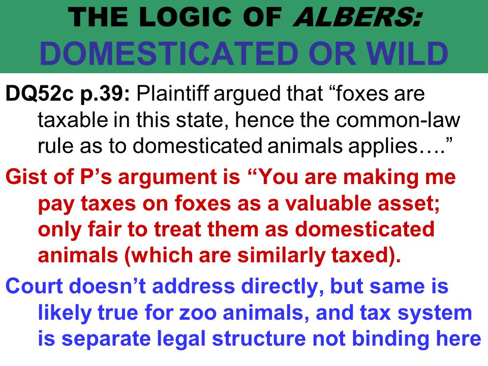 THE LOGIC OF ALBERS: DOMESTICATED OR WILD DQ52c p.39: Plaintiff argued that foxes are taxable in this state, hence the common-law rule as to domesticated animals applies…. Gist of P's argument is You are making me pay taxes on foxes as a valuable asset; only fair to treat them as domesticated animals (which are similarly taxed).