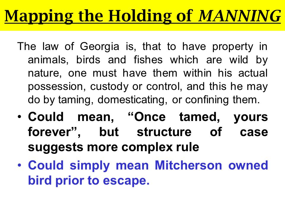 Mapping the Holding of MANNING The law of Georgia is, that to have property in animals, birds and fishes which are wild by nature, one must have them within his actual possession, custody or control, and this he may do by taming, domesticating, or confining them.