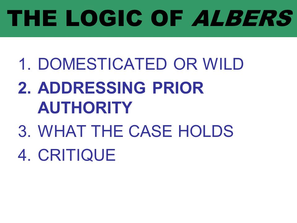 THE LOGIC OF ALBERS 1.DOMESTICATED OR WILD 2.ADDRESSING PRIOR AUTHORITY 3.WHAT THE CASE HOLDS 4.CRITIQUE