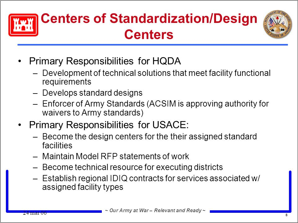 8 ~ Our Army at War – Relevant and Ready ~ 24 mar 06 Centers of Standardization/Design Centers Primary Responsibilities for HQDA –Development of technical solutions that meet facility functional requirements –Develops standard designs –Enforcer of Army Standards (ACSIM is approving authority for waivers to Army standards) Primary Responsibilities for USACE: –Become the design centers for the their assigned standard facilities –Maintain Model RFP statements of work –Become technical resource for executing districts –Establish regional IDIQ contracts for services associated w/ assigned facility types