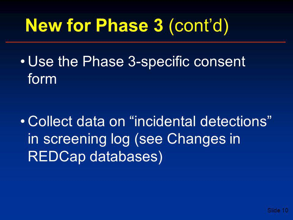 Slide 10 New for Phase 3 (cont'd) Use the Phase 3-specific consent form Collect data on incidental detections in screening log (see Changes in REDCap databases)