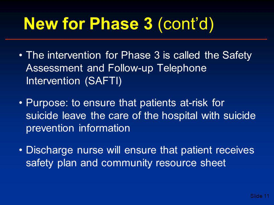 Slide 11 New for Phase 3 (cont'd) The intervention for Phase 3 is called the Safety Assessment and Follow-up Telephone Intervention (SAFTI) Purpose: to ensure that patients at-risk for suicide leave the care of the hospital with suicide prevention information Discharge nurse will ensure that patient receives safety plan and community resource sheet