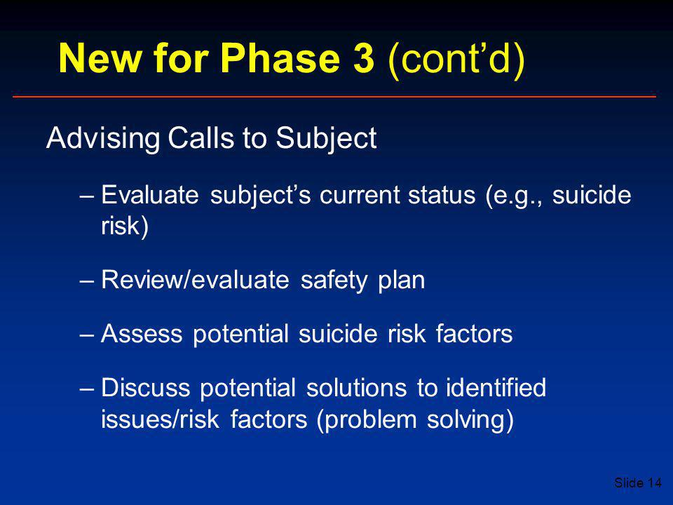Slide 14 New for Phase 3 (cont'd) Advising Calls to Subject –Evaluate subject's current status (e.g., suicide risk) –Review/evaluate safety plan –Assess potential suicide risk factors –Discuss potential solutions to identified issues/risk factors (problem solving)