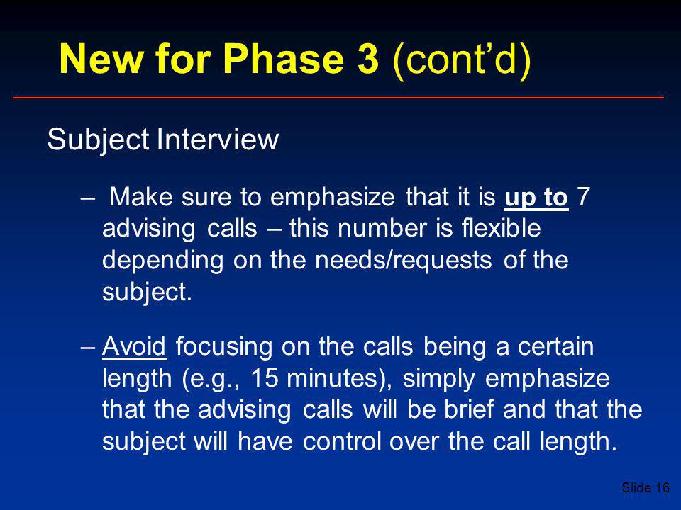 Slide 16 New for Phase 3 (cont'd) Subject Interview – Make sure to emphasize that it is up to 7 advising calls – this number is flexible depending on the needs/requests of the subject.