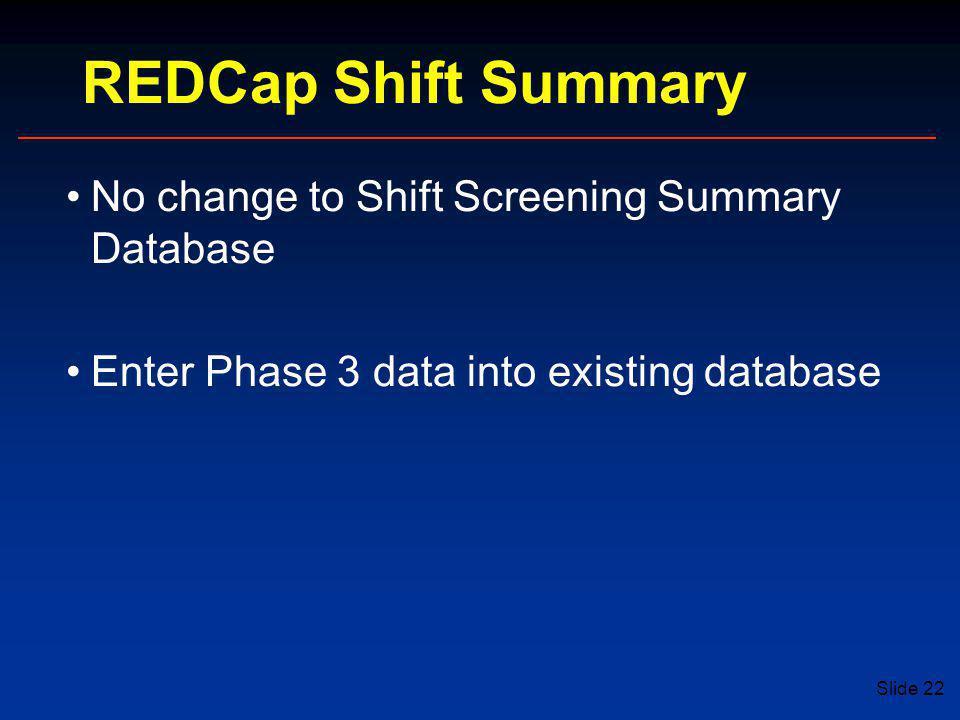 Slide 22 REDCap Shift Summary No change to Shift Screening Summary Database Enter Phase 3 data into existing database