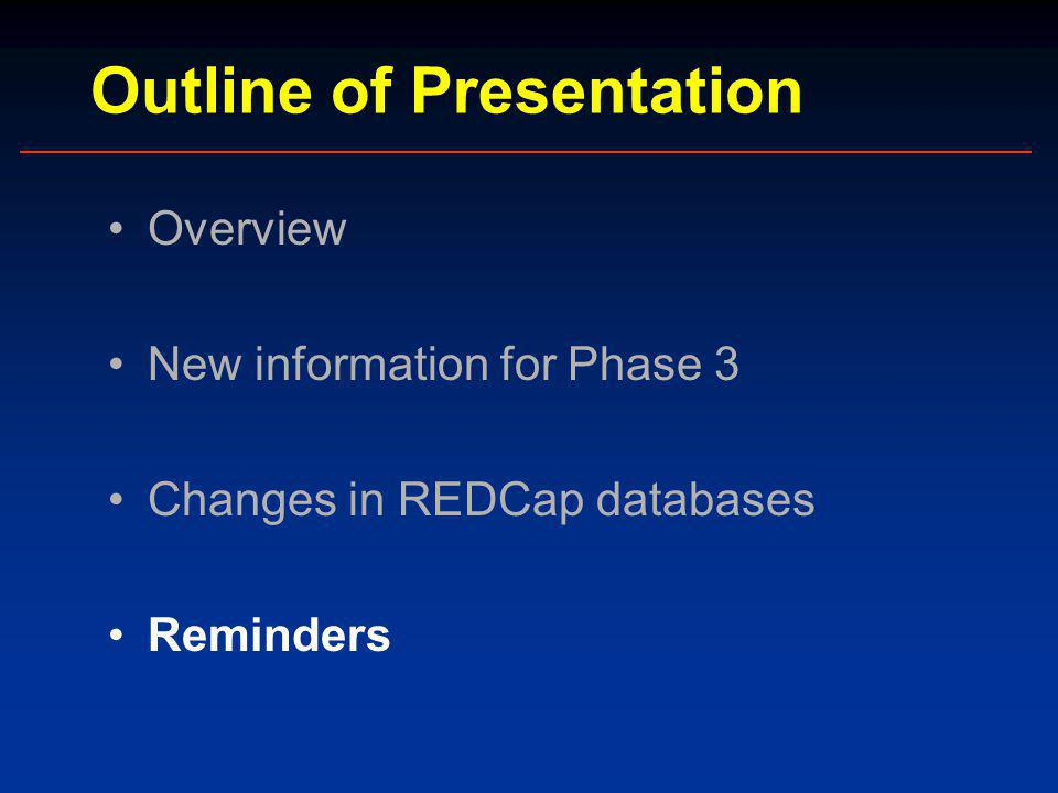 Outline of Presentation Overview New information for Phase 3 Changes in REDCap databases Reminders