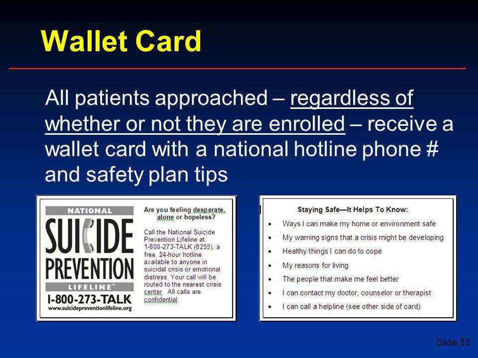 Slide 33 Wallet Card All patients approached – regardless of whether or not they are enrolled – receive a wallet card with a national hotline phone # and safety plan tips
