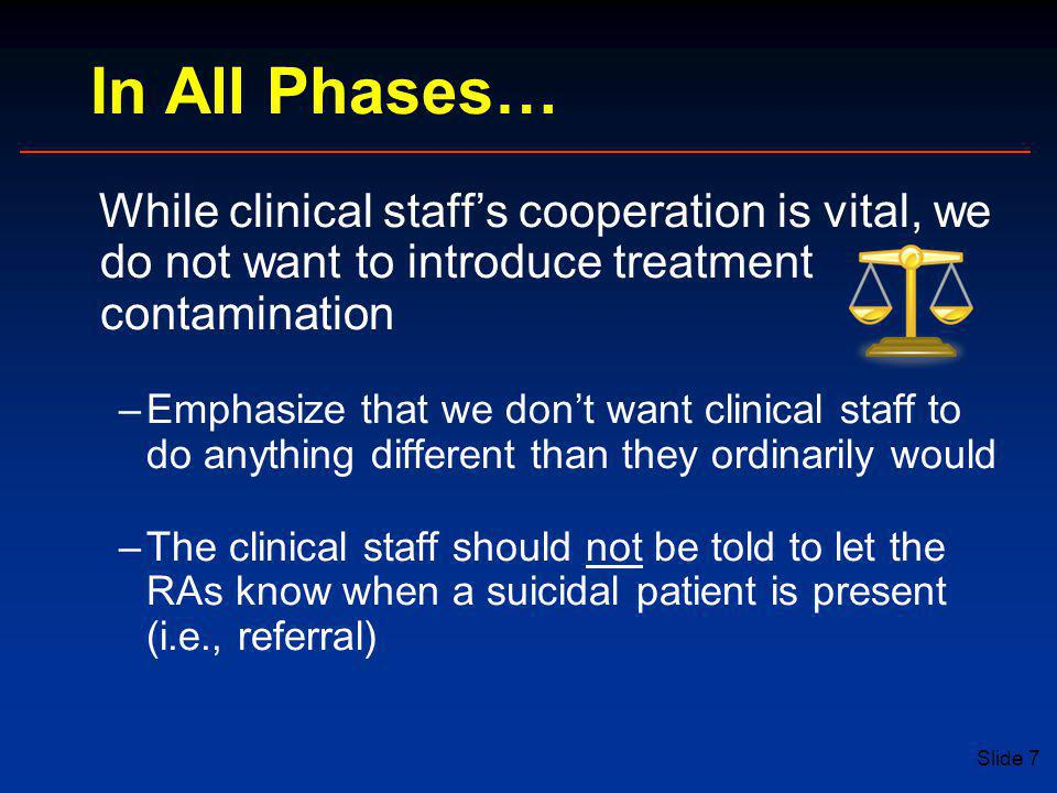 Slide 7 In All Phases… While clinical staff's cooperation is vital, we do not want to introduce treatment contamination –Emphasize that we don't want clinical staff to do anything different than they ordinarily would –The clinical staff should not be told to let the RAs know when a suicidal patient is present (i.e., referral)