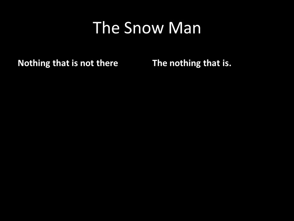 The Snow Man Nothing that is not thereThe nothing that is.