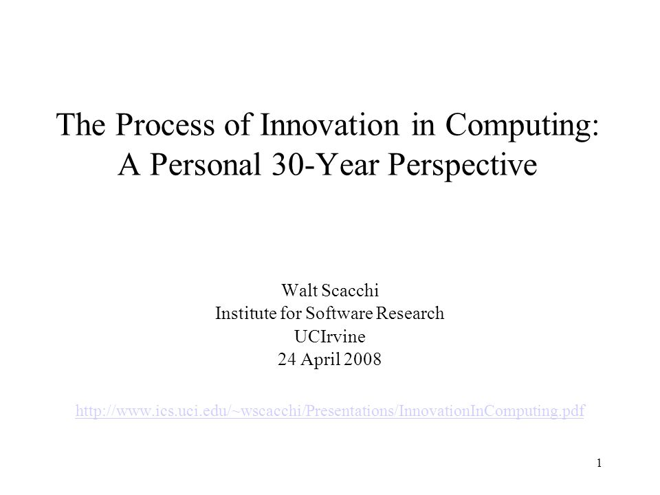 1 The Process of Innovation in Computing: A Personal 30-Year Perspective Walt Scacchi Institute for Software Research UCIrvine 24 April 2008 http://www.ics.uci.edu/~wscacchi/Presentations/InnovationInComputing.pdf