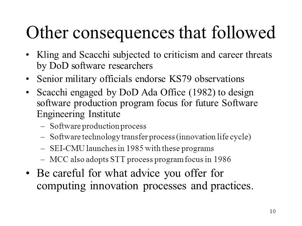 10 Other consequences that followed Kling and Scacchi subjected to criticism and career threats by DoD software researchers Senior military officials endorse KS79 observations Scacchi engaged by DoD Ada Office (1982) to design software production program focus for future Software Engineering Institute –Software production process –Software technology transfer process (innovation life cycle)‏ –SEI-CMU launches in 1985 with these programs –MCC also adopts STT process program focus in 1986 Be careful for what advice you offer for computing innovation processes and practices.