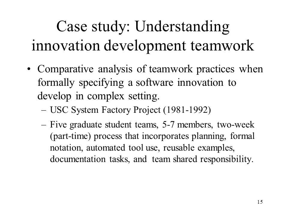 15 Case study: Understanding innovation development teamwork Comparative analysis of teamwork practices when formally specifying a software innovation to develop in complex setting.