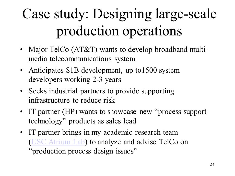 24 Case study: Designing large-scale production operations Major TelCo (AT&T) wants to develop broadband multi- media telecommunications system Anticipates $1B development, up to1500 system developers working 2-3 years Seeks industrial partners to provide supporting infrastructure to reduce risk IT partner (HP) wants to showcase new process support technology products as sales lead IT partner brings in my academic research team (USC Atrium Lab) to analyze and advise TelCo on production process design issues USC Atrium Lab