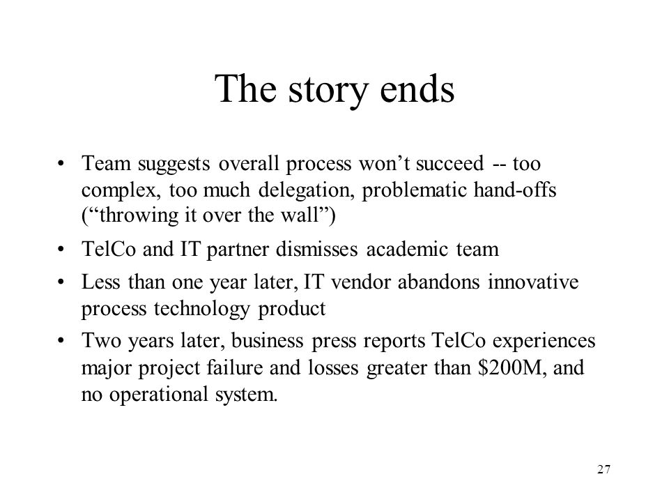 27 The story ends Team suggests overall process won't succeed -- too complex, too much delegation, problematic hand-offs ( throwing it over the wall )‏ TelCo and IT partner dismisses academic team Less than one year later, IT vendor abandons innovative process technology product Two years later, business press reports TelCo experiences major project failure and losses greater than $200M, and no operational system.