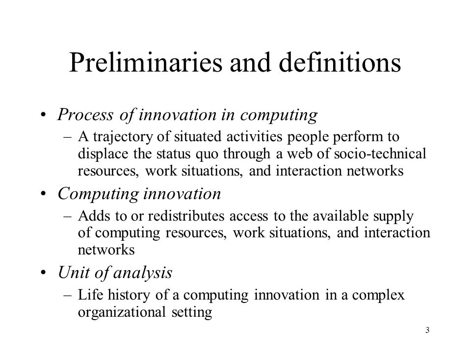 3 Preliminaries and definitions Process of innovation in computing –A trajectory of situated activities people perform to displace the status quo through a web of socio-technical resources, work situations, and interaction networks Computing innovation –Adds to or redistributes access to the available supply of computing resources, work situations, and interaction networks Unit of analysis –Life history of a computing innovation in a complex organizational setting