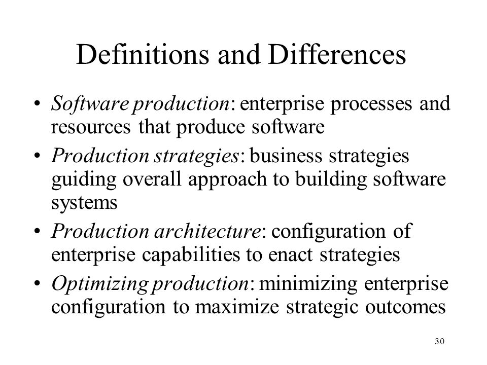 30 Definitions and Differences Software production: enterprise processes and resources that produce software Production strategies: business strategies guiding overall approach to building software systems Production architecture: configuration of enterprise capabilities to enact strategies Optimizing production: minimizing enterprise configuration to maximize strategic outcomes