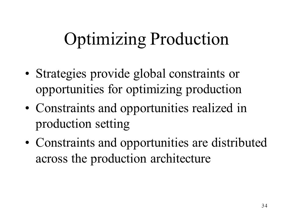 34 Optimizing Production Strategies provide global constraints or opportunities for optimizing production Constraints and opportunities realized in production setting Constraints and opportunities are distributed across the production architecture