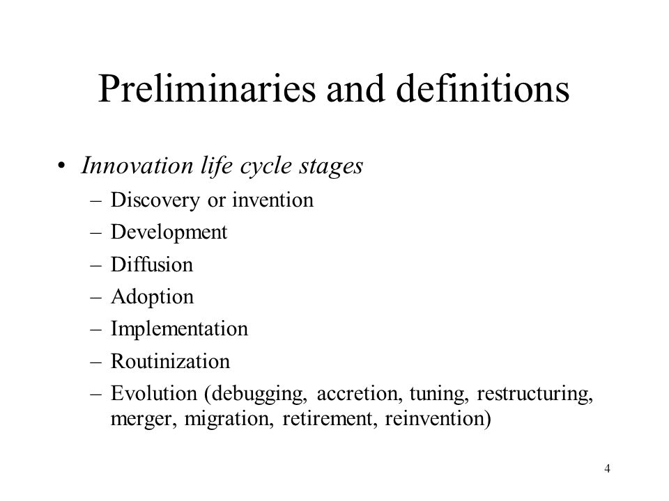 4 Preliminaries and definitions Innovation life cycle stages –Discovery or invention –Development –Diffusion –Adoption –Implementation –Routinization –Evolution (debugging, accretion, tuning, restructuring, merger, migration, retirement, reinvention)‏