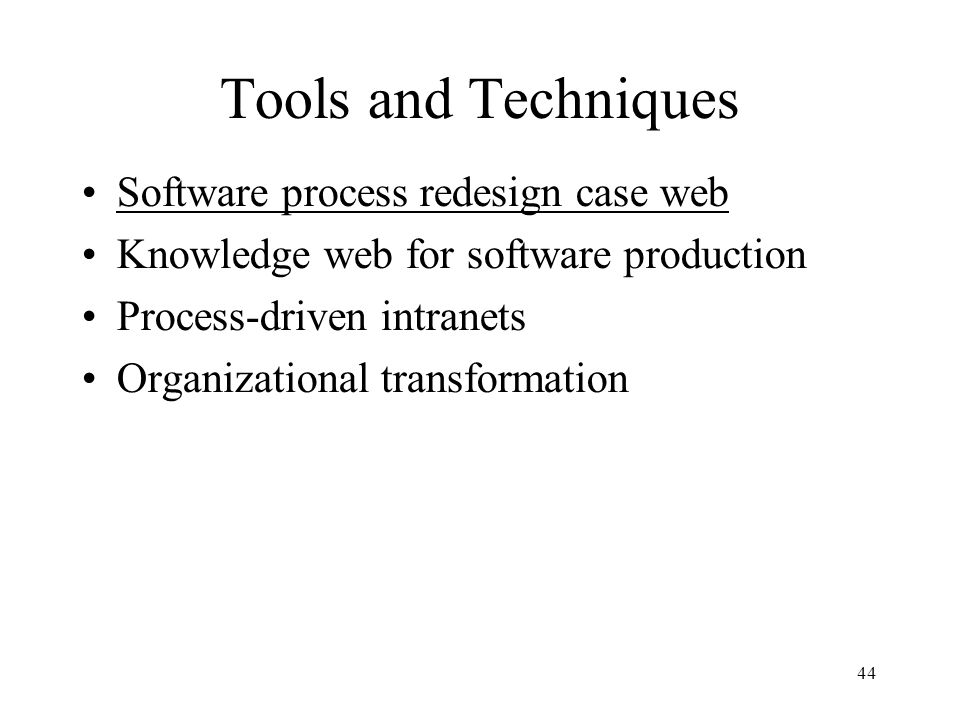 44 Tools and Techniques Software process redesign case web Knowledge web for software production Process-driven intranets Organizational transformation