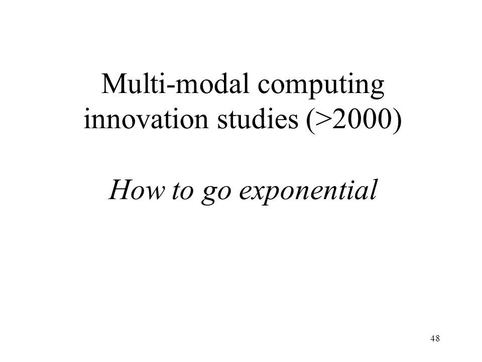 48 Multi-modal computing innovation studies (>2000) How to go exponential