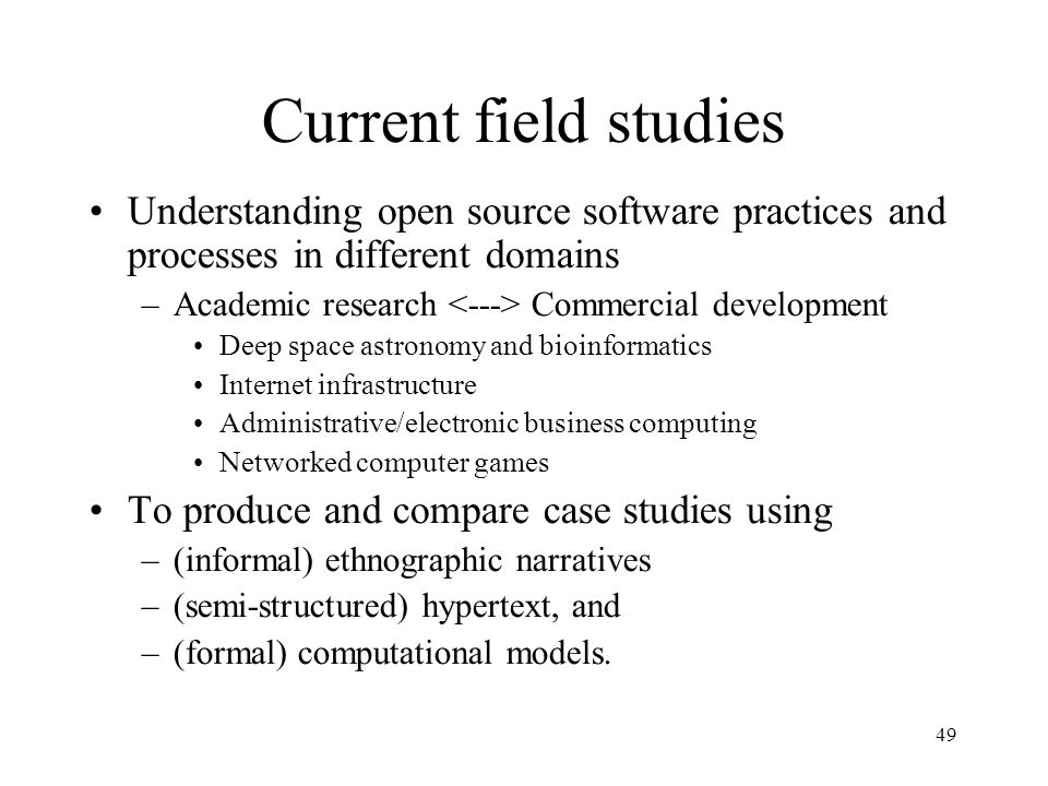 49 Current field studies Understanding open source software practices and processes in different domains –Academic research Commercial development Deep space astronomy and bioinformatics Internet infrastructure Administrative/electronic business computing Networked computer games To produce and compare case studies using –(informal) ethnographic narratives –(semi-structured) hypertext, and –(formal) computational models.