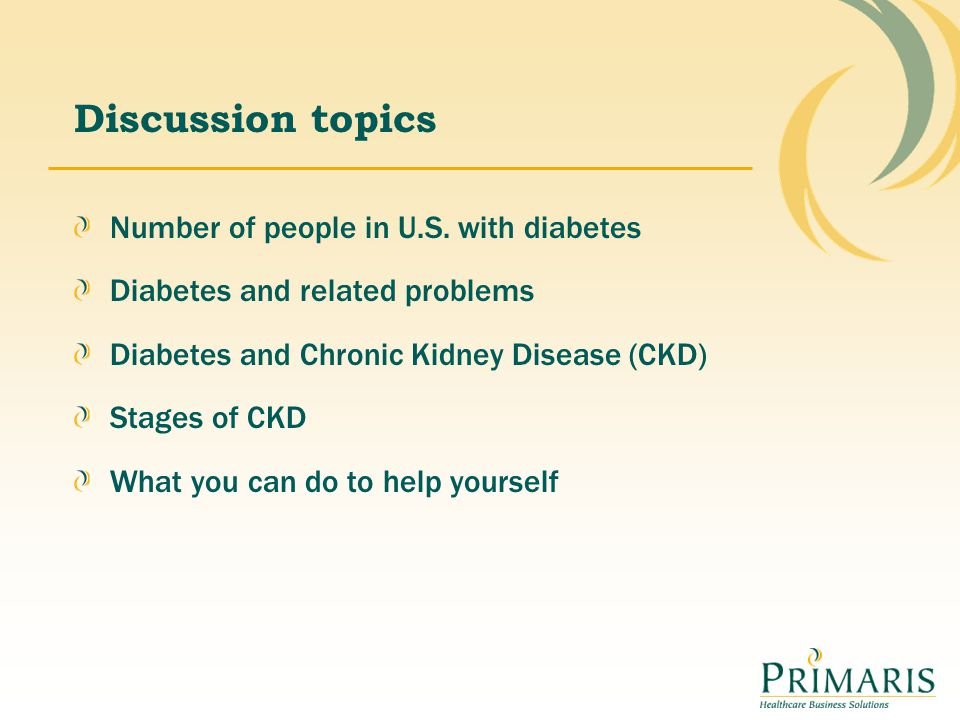 Discussion topics Number of people in U.S. with diabetes Diabetes and related problems Diabetes and Chronic Kidney Disease (CKD) Stages of CKD What yo