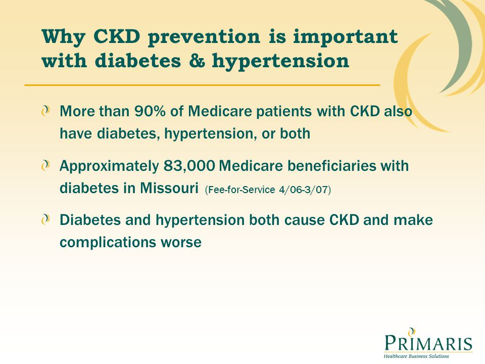 Why CKD prevention is important with diabetes & hypertension More than 90% of Medicare patients with CKD also have diabetes, hypertension, or both App