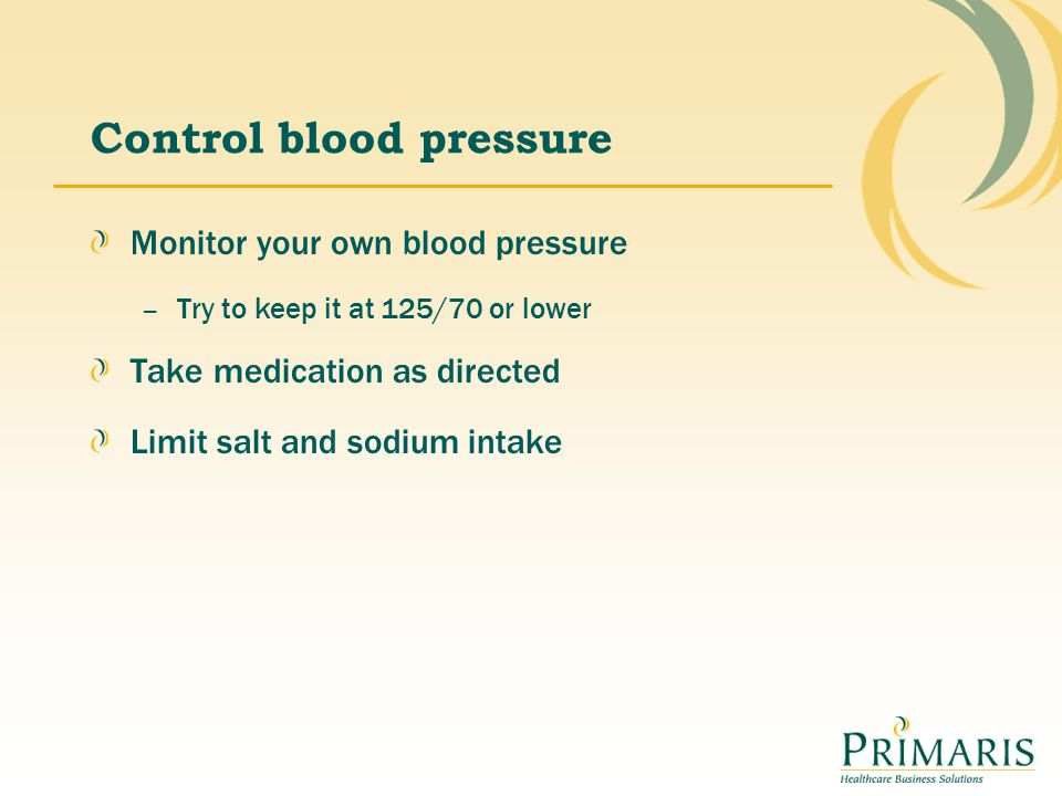 Control blood pressure Monitor your own blood pressure – Try to keep it at 125/70 or lower Take medication as directed Limit salt and sodium intake